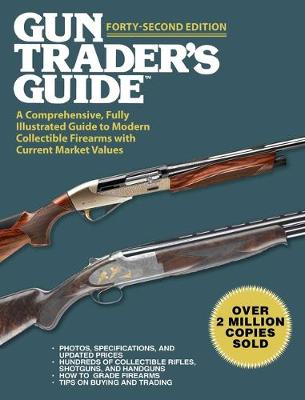 Gun Trader's Guide, Forty-Second Edition: A Comprehensive, Fully Illustrated Guide to Modern Collectible Firearms with Current Market Values book