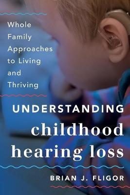 Understanding Childhood Hearing Loss: Whole Family Approaches to Living and Thriving by Brian J. Fligor