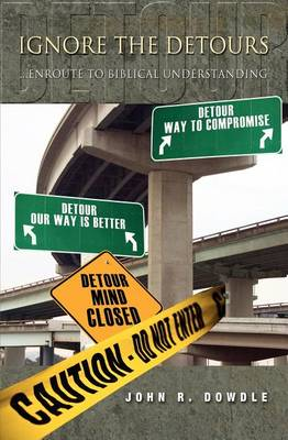 Ignore the Detours...Enroute to Biblical Understanding by John R Dowdle