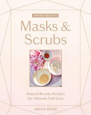 Whole Beauty: Masks & Scrubs: Natural Beauty Recipes for Ultimate Self-Care by Shiva Rose