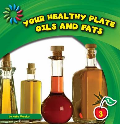 Your Healthy Plate: Oils and Fats by Katie Marsico