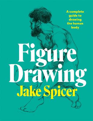Figure Drawing: A complete guide to drawing the human body by Jake Spicer