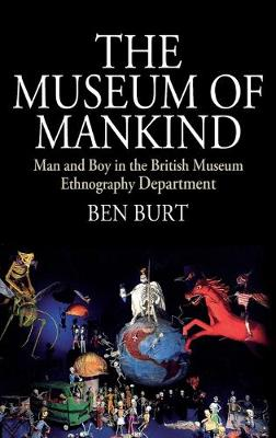 The Museum of Mankind: Man and Boy in the British Museum Ethnography Department by Ben Burt