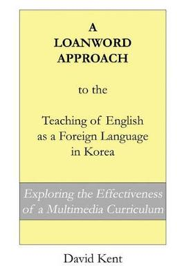 Loanword Approach to the Teaching of English as a Foreign Language in Korea by David Kent