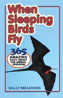 When Sleeping Birds Fly: 365 Amazing Facts About the Animal Kingdom by Sally Meadows
