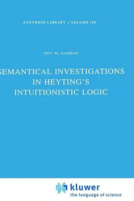 Semantical Investigations in Heyting's Intuitionistic Logic by Dov M. Gabbay