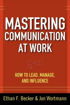 Mastering Communication at Work: How to Lead, Manage, and Influence by Ethan Becker
