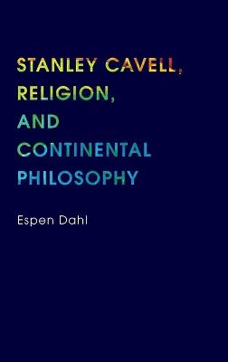Stanley Cavell, Religion, and Continental Philosophy by Espen Dahl