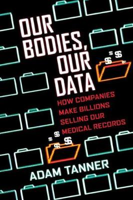 Our Bodies, Our Data by Adam Tanner