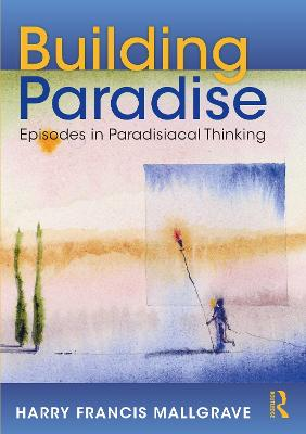 Building Paradise: Episodes in Paradisiacal Thinking by Harry Francis Mallgrave