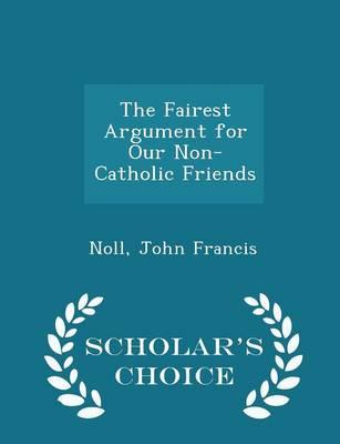 The Fairest Argument for Our Non-Catholic Friends - Scholar's Choice Edition by John Francis Noll