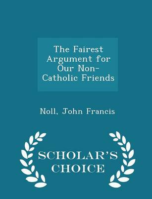 The Fairest Argument for Our Non-Catholic Friends - Scholar's Choice Edition by Noll John Francis