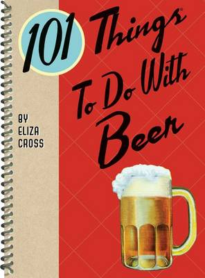 101 Things to Do with Beer by Eliza Cross