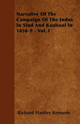 Narrative Of The Campaign Of The Indus In Sind And Kaubool In 1838-9 - Vol. I by Richard Hartley Kennedy