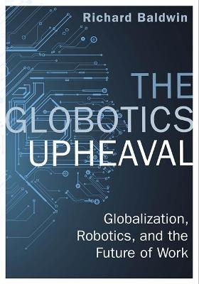 The Globotics Upheaval: Globalisation, Robotics and the Future of Work by Richard Baldwin