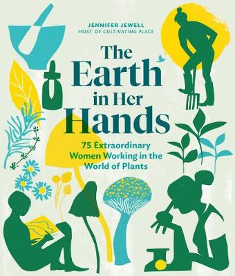 Earth in Her Hands: 75 Extraordinary Women Working in the World of Plants by Jennifer Jewell