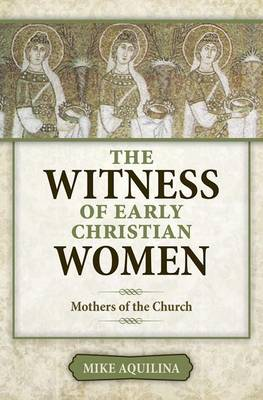 The Witness of Early Christian Women by Mike Aquilina