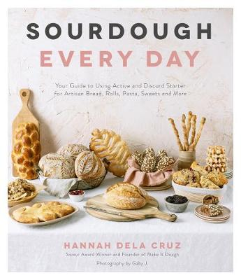 Sourdough Every Day: Your Guide to Using Active and Discard Starter for Artisan Bread, Rolls, Pasta, Sweets and More book