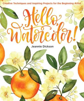 Hello, Watercolor!: Creative Techniques and Inspiring Projects for the Beginning Artist by Jeannie Dickson