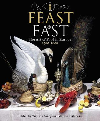 Feast & Fast: The Art of Food in Europe, 1500-1800 by Victoria Avery