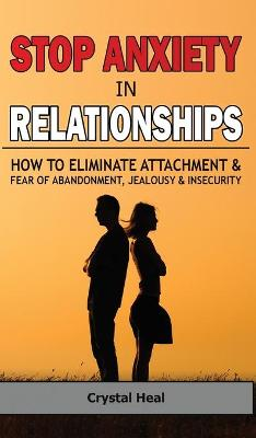 Stop Anxiety in Relationships: How to Eliminate Attachment and Fear of Abandonment, Jealousy and Insecurity in Your Relationships! Stop Negative Thinking, Improve Communication, Understand Couple Conflicts by Crystal Heal