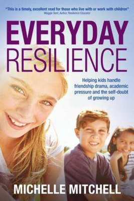 Everyday Resilience: Helping Kids Handle Friendship Drama, Academic Pressure and the Self-Doubt of Growing Up by Michelle Mitchell