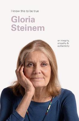 Gloria Steinem (I Know This to be True): On Integrity, Empathy & Authenticity by Gloria Steinem