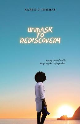 Unmask to Rediscovery: Loving the Unlovable Forgiving the Unforgivable by Karen Grant-Thomas