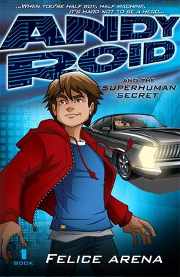 Andy Roid and the Superhuman Secret by Felice Arena