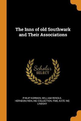 The Inns of Old Southwark and Their Associations by Philip Norman