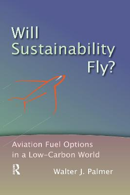 Will Sustainability Fly?: Aviation Fuel Options in a Low-Carbon World by Walter J. Palmer