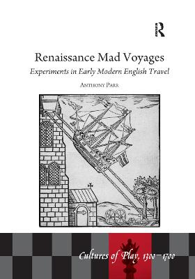 Renaissance Mad Voyages: Experiments in Early Modern English Travel by Anthony Parr