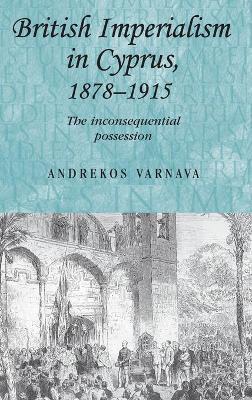 British Imperialism in Cyprus, 1878-1915 by Andrekos Varnava