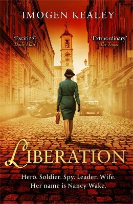 Liberation: Inspired by the incredible true story of World War II's greatest heroine Nancy Wake by Imogen Kealey