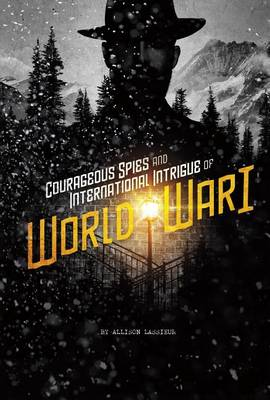 Courageous Spies and International Intrigue of World War I by Allison Lassieur