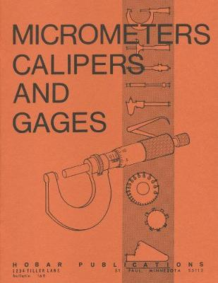 Micrometers, Calipers and Gages by Thomas A. Hoerner