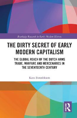 The The Dirty Secret of Early Modern Capitalism: The Global Reach of the Dutch Arms Trade, Warfare and Mercenaries in the Seventeenth Century by Kees Boterbloem