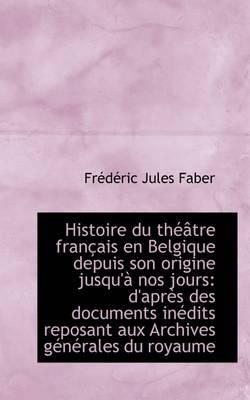Histoire Du Theatre Francais En Belgique Depuis Son Origine Jusqu'a Nos Jours: D'Apres Des Documents by Jules Faber