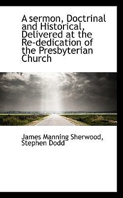 A Sermon, Doctrinal and Historical, Delivered at the Re-Dedication of the Presbyterian Church by James Manning Sherwood