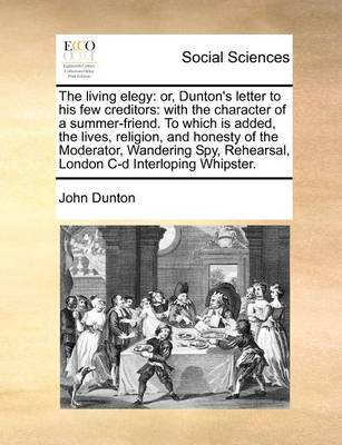 The Living Elegy: Or, Dunton's Letter to His Few Creditors: With the Character of a Summer-Friend. to Which Is Added, the Lives, Religion, and Honesty of the Moderator, Wandering Spy, Rehearsal, London C-D Interloping Whipster by John Dunton