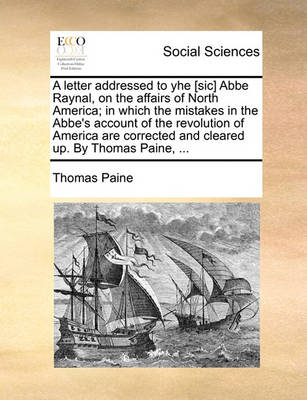 A Letter Addressed to Yhe [sic] ABBE Raynal, on the Affairs of North America; In Which the Mistakes in the Abbe's Account of the Revolution of America Are Corrected and Cleared Up. by Thomas Paine, ... by Thomas Paine