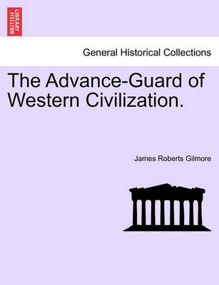 The Advance-Guard of Western Civilization. by James Roberts Gilmore