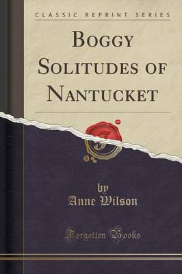 Boggy Solitudes of Nantucket (Classic Reprint) by Anne Wilson