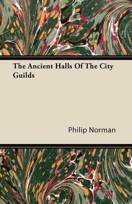 The Ancient Halls Of The City Guilds by Philip Norman