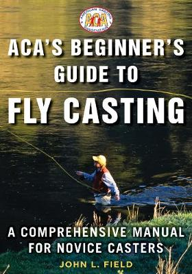 ACA's Beginner's Guide to Fly Casting by John L. Field
