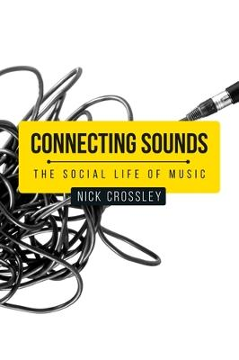 Connecting Sounds: The Social Life of Music by Nick Crossley