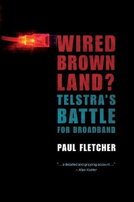 Wired Brown Land? Telstra's Battle for Broadband by Paul Fletcher