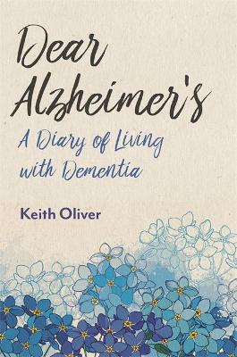 Dear Alzheimer's: A Diary of Living with Dementia by Keith Oliver