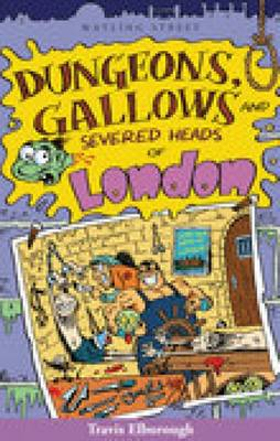 Dungeons, Gallows and Severed Heads of London by Travis Elborough