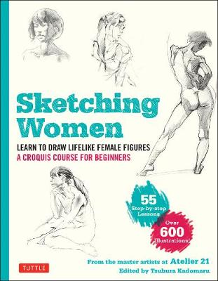 Sketching Women: Learn to Draw Lifelike Female Figures, A Complete Course for Beginners - over 600 illustrations by Studio Atelier 21